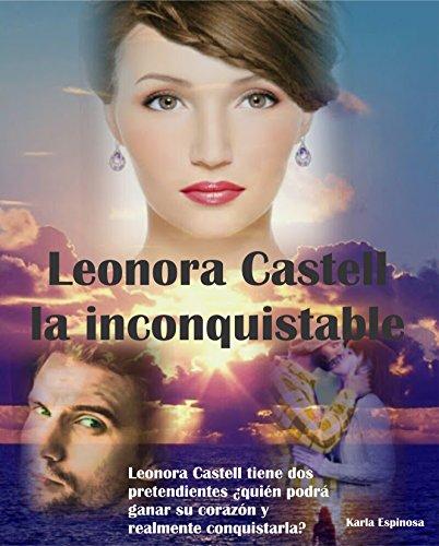 LEONORA CASTELL LA INCONQUISTABLE: NOVELA ROMÁNTICA DONDE LEONORA TIENE QUE ELEGIR ENTRE DOS PRETENDIENTES; NADIE LA HA PODIDO CONQUISTAR ANTES. ¿QUIÉN LA PODRÁ CONQUISTAR?