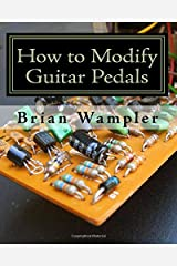 How to Modify Guitar Pedals: A complete how-to package for the electronics newbie on how to modify guitar and bass effects pedals Paperback