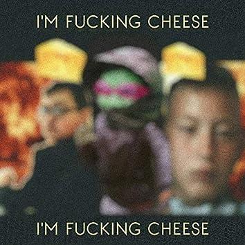 I'm Fucking Cheese