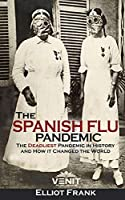The Spanish Flu Pandemic: The Deadliest Pandemic in History and How it Changed the World