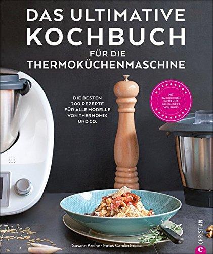 Das ultimative Kochbuch für die Thermoküchenmaschine: Die besten 200 Rezepte für alle Modelle von Thermomix und Co.