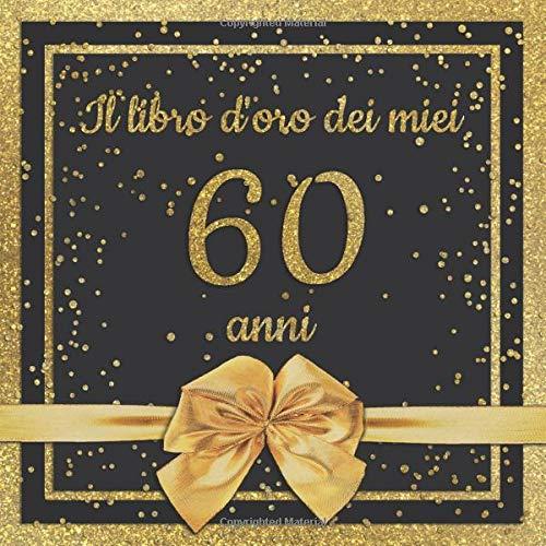 Il Libro D Oro Dei Miei 60 Anni Libro Degli Ospiti Per Il 60 Compleanno Con 100 Pagine Per Le Congratulazioni E Auguri Di Compleanno Un Bel Idea