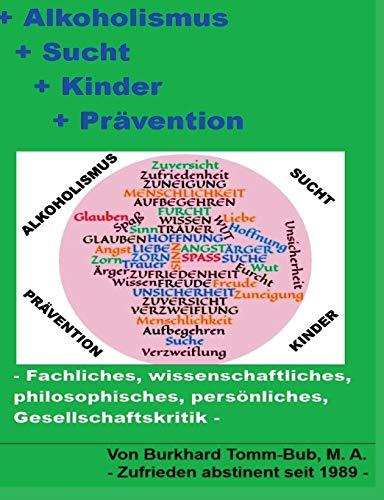 Alkoholismus - Sucht - Kinder - Prävention: -Fachliches, wissenschaftliches, philosophisches, persönliches, Gesellschaftskritik-