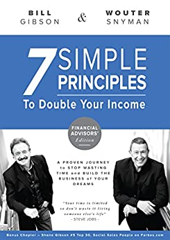 7 Simple Principles to Double Your Income: a Proven Journey to Stop Wasting Time and Build the Business of Your Dreams - Financial Advisor Edition by [Wouter Snyman, Bill Gibson]