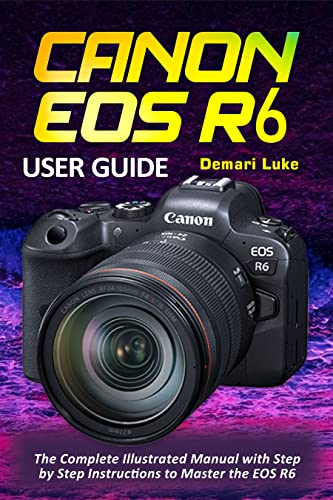 Canon EOS R6 User Guide: The Complete Illustrated Manual with Step by Step Instructions to Master the EOS R6 (English Edition)
