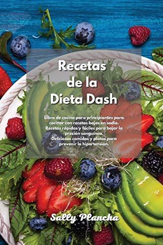 Recetas de la Dieta Dash: Libro de cocina para principiantes para cocinar con recetas bajas en sodio. Recetas rápidas y fáciles para bajar la presión ... y platos para prevenir la hipertensión.