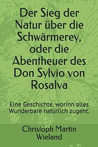 Der Sieg der Natur über die Schwärmerey, oder die Abentheuer des Don Sylvio von Rosalva: Eine Geschichte, worinn alles Wunderbare natürlich zugeht.