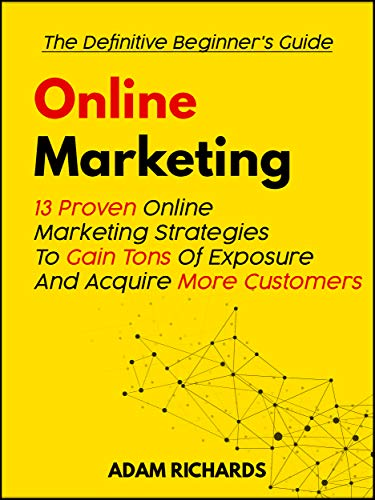 Online Marketing: The Definitive Beginner's Guide: 13 Proven Online Marketing Strategies To Gain Tons Of Exposure And Acquire More Customers (Online Marketing, ... Digital Marketing) (English Edition)