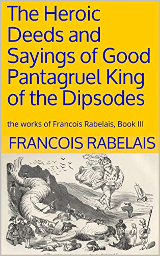 The Heroic Deeds and Sayings of Good Pantagruel King of the Dipsodes: the works of Francois Rabelais, Book III (English Edition)