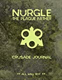 Nurgle The Plague Father Crusade Journal All Will Rot!: Warhammer 40K Gamer Combat Tracking Journal Planner