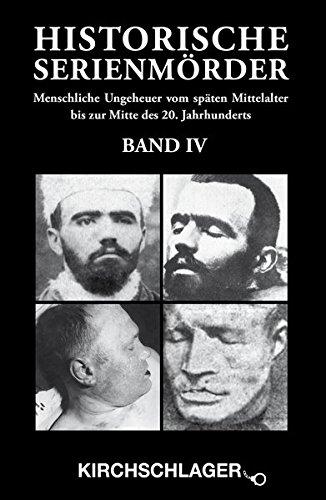 Historische Serienmörder IV: Menschliche Ungeheuer vom späten Mittelalter bis zur Mitte des 20. Jahrhunderts
