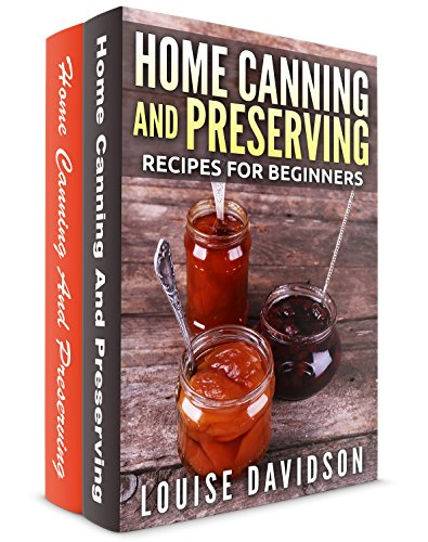 Home Canning and Preserving Recipes for Beginners 2 books in 1 Book Set: Home Canning and Preserving Recipes for Beginners (Vol. 1) and Home Canning and Preserving Recipes for Beginners (Vol. 2)
