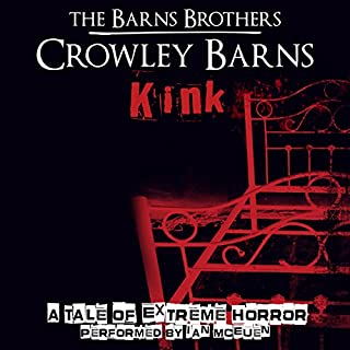 Kink     A Tale of Extreme Horror              By:                                                                                                                                 The Barns Brothers,                                                                                        Crowley Barns                               Narrated by:                                                                                                                                 Ian McEuen                      Length: 3 hrs and 28 mins     16 ratings     Overall 3.2