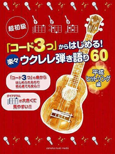 超初級 「コード3つ」からはじめる! 楽々ウクレレ弾き語り60 平成ヒットソング編
