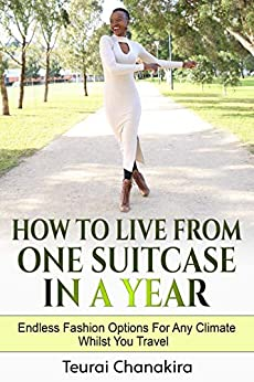 How To Live From One Suitcase In A Year: Endless Fashion Options For Any Climate Whilst You Travel by [Teurai Chanakira]