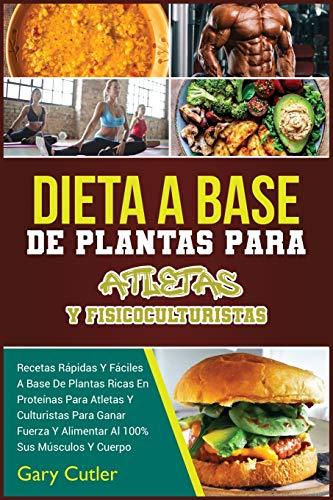 Dieta A Base De Plantas Para Atletas Y Fisicoculturistas: Recetas Rápidas Y Fáciles A Base De Plantas Ricas En Proteínas Para ... Sus Músculos Y Cuerpo (Healthy Living)
