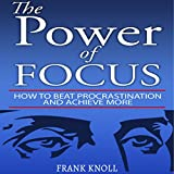 The Power of Focus: How to Beat Procrastination and Achieve More