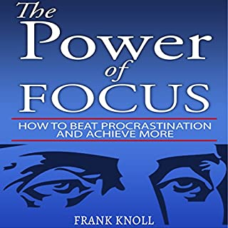 The Power of Focus     How to Beat Procrastination and Achieve More              Written by:                                                                                                                                 Frank Knoll                               Narrated by:                                                                                                                                 MJ McGalliard                      Length: 56 mins     2 ratings     Overall 3.0
