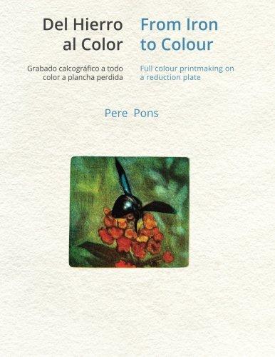 Del hierro al color - From Iron to Colour: Grabado calcográfico a todo color, a plancha perdida. Full colour printmaking on a reduction plate