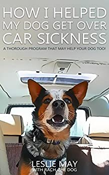 How I Helped My Dog Get Over Car Sickness: A thorough program that may help your dog too! by [Leslie May]