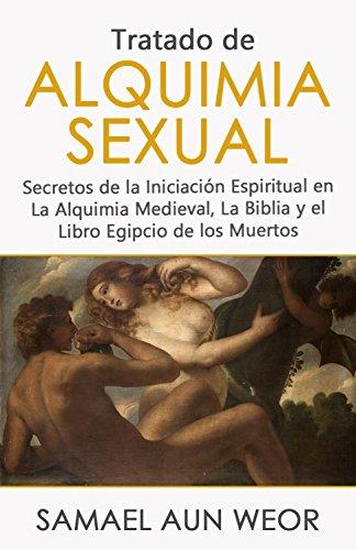 TRATADO DE ALQUIMIA SEXUAL: Secretos de la Iniciación Espiritual en La Alquimia Medieval, La Biblia y el Libro Egipcio de los Muertos
