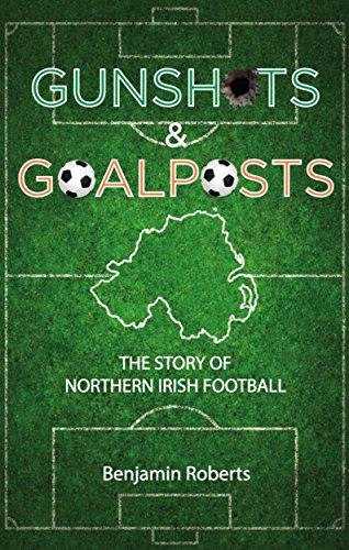 Gunshots & Goalposts: The Story of Northern Irish Football (English Edition)