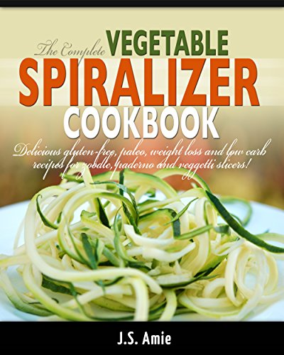 THE COMPLETE VEGETABLE SPIRALIZER COOKBOOK: Delicious Gluten-Free, Paleo, Weight Loss and Low Carb Recipes For Zoodle, Paderno and Veggetti Slicers! (Spiral Vegetable Series Book 3)