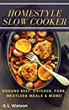 Homestyle Slow Cooker: Ground Beef, Chicken, Pork, Meatless Meals & More! (Southern Cooking Recipes Book 39)