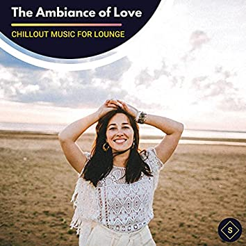 The Ambiance Of Love - Chillout Music For Lounge