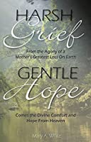 Harsh Grief Gentle Hope: From the Agony of a Mother's Greatest Loss on Earth, Comes the Divine Comfort and Hope from Heaven