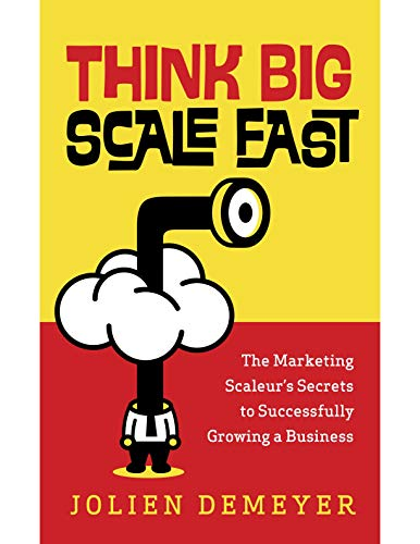 Think Big Scale fast: The Marketing Scaleur's Secrets to Successfully Growing a...