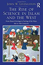 The Rise of Science in Islam and the West: From Shared Heritage to Parting of The Ways, 8th to 19th Centuries