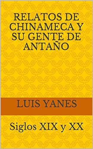 Relatos de Chinameca y su Gente de Antaño: Siglos XIX y XX (Spanish Edition)