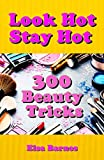 Look Hot, Stay Hot: 300 Beauty Tricks (English Edition)