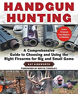 Handgun Hunting: A Comprehensive Guide to Choosing and Using the Right Firearms for Big and Small Game by [Kat Ainsworth, Bryce M. Towsley]