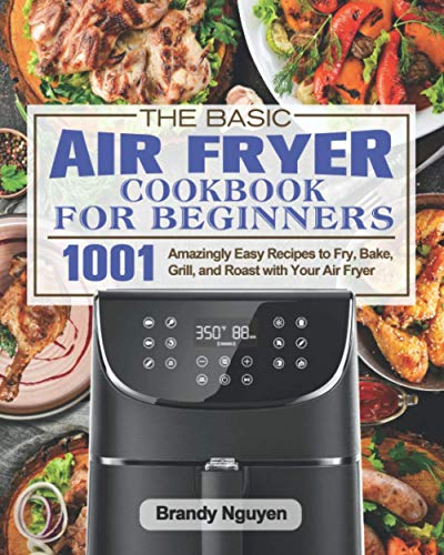 The Basic Air Fryer Cookbook For Beginners: 1001 Amazingly Easy Recipes to Fry, Bake, Grill, and Roast with Your Air Fryer