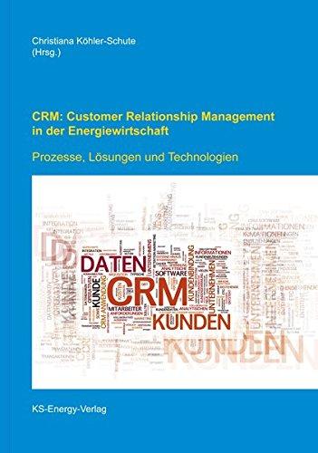 CRM: Customer Relationship Management in der Energiewirtschaft: Prozesse, Lösungen, Technologien