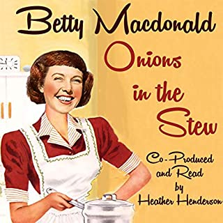 Onions in the Stew                   By:                                                                                                                                 Betty MacDonald                               Narrated by:                                                                                                                                 Heather Henderson                      Length: 9 hrs and 34 mins     37 ratings     Overall 4.6