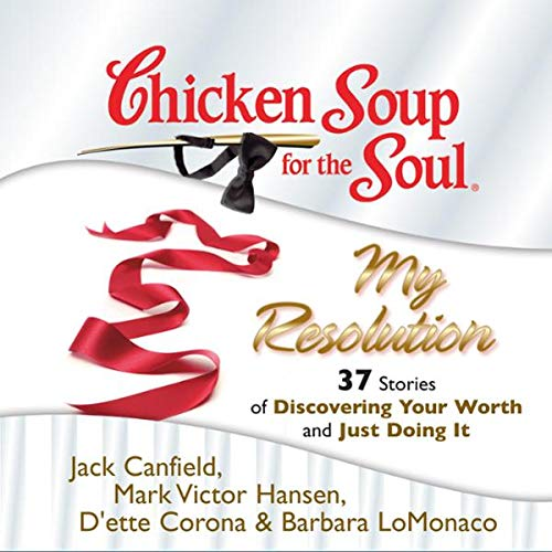 Chicken Soup for the Soul: My Resolution - 37 Stories of Discovering Your Worth and Just Doing It                   By:                                                                                                                                 Jack Canfield,                                                                                        Mark Victor Hansen,                                                                                        D'ette Corona,                   and others                          Narrated by:                                                                                                                                 Laural Merlington,                                                                                        Jim Bond                      Length: 3 hrs and 29 mins     12 ratings     Overall 3.9