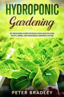 Hydroponic Gardening: DIY Beginners Guide for Build Your Healthy Own Fruits, Herbs, and Vegetables Growing System
