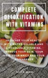 COMPLETE DETOXIFICATION WITH VITAMINS : INCREASE YOUR HEALTH WITH WATER-SOLUBLE AND LIPOSOLUBLE VITAMINS, IMPROVE YOUR SKIN, YOUR HAIR, YOUR NAILS AND YOUR APPEARANCE