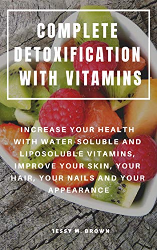 COMPLETE DETOXIFICATION WITH VITAMINS : INCREASE YOUR HEALTH WITH WATER-SOLUBLE AND LIPOSOLUBLE VITAMINS, IMPROVE YOUR SKIN, YOUR HAIR, YOUR NAILS AND YOUR APPEARANCE (English Edition)