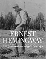 Ernest Hemingway in the Yellowstone High Country: A Complete Account of Hemmingway's Work and Adventures in Montana and Wyoming
