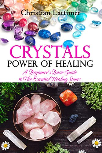 Crystals Power of Healing: A Beginner's Basic Guide to the Essential Healing Stones (English Edition)