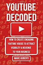 YouTube Decoded: How To Create Engaging YouTube Videos That Attract Visibility And Revenue To Your Business (Grow Your Influence Series)