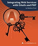 Integrating Web Services with OAuth and PHP: A php[architect] Guide - Matthew Frost