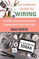 The Complete Guide to Wiring: DIY Home Electrical Installations & Repairs with Step-by-Step Guide Front Cover