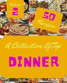 A Collection Of Top 50 Dinner Recipes Volume 2: A Dinner Cookbook You Will Love
