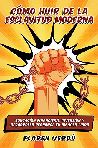 Cómo huir de la esclavitud moderna: Educación financiera, inversión y desarrollo personal en un solo libro