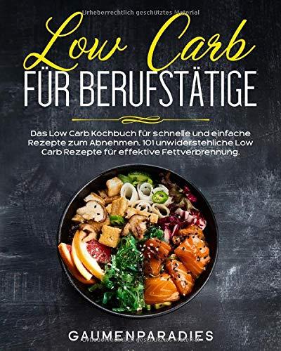 Low Carb für Berufstätige: Das Low Carb Kochbuch für schnelle und einfache Rezepte zum Abnehmen. 101 unwiderstehliche Low Carb Rezepte für effektive Fettverbrennung.